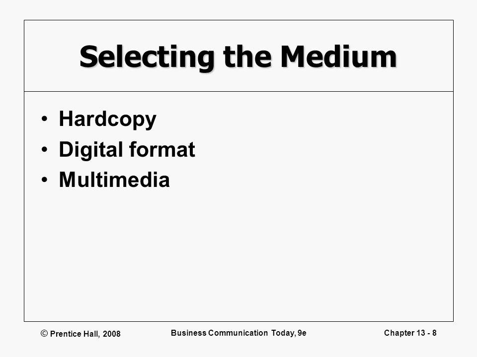© Prentice Hall, 2008 Business Communication Today, 9eChapter 13 - 8 Selecting the Medium Hardcopy Digital format Multimedia
