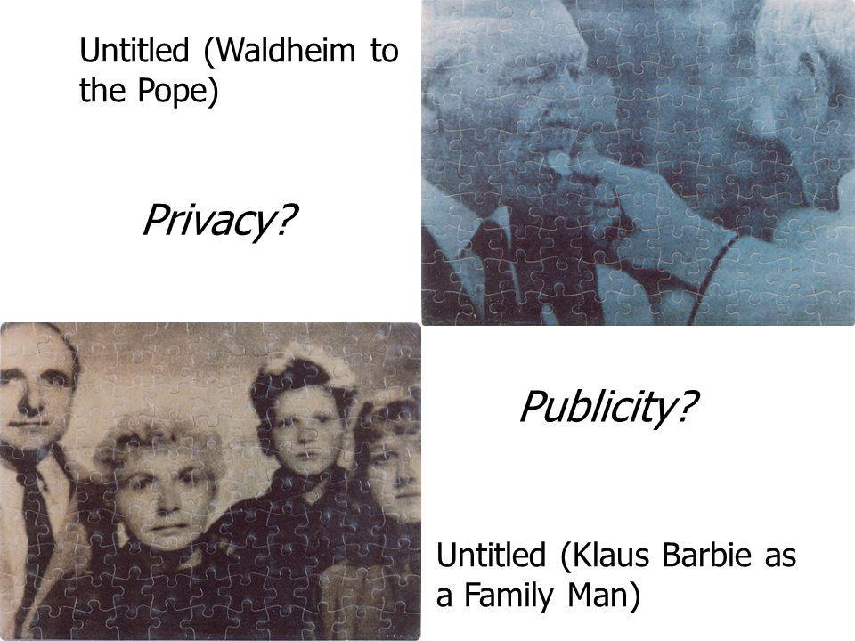 Untitled (Klaus Barbie as a Family Man) Untitled (Waldheim to the Pope) Privacy? Publicity?