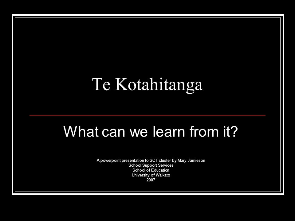 Te Kotahitanga What can we learn from it? A powerpoint presentation to SCT cluster by Mary Jamieson School Support Services School of Education Univer