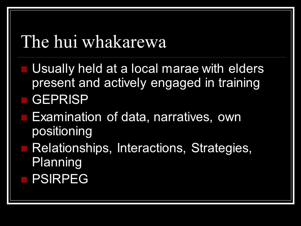 The hui whakarewa Usually held at a local marae with elders present and actively engaged in training GEPRISP Examination of data, narratives, own positioning Relationships, Interactions, Strategies, Planning PSIRPEG