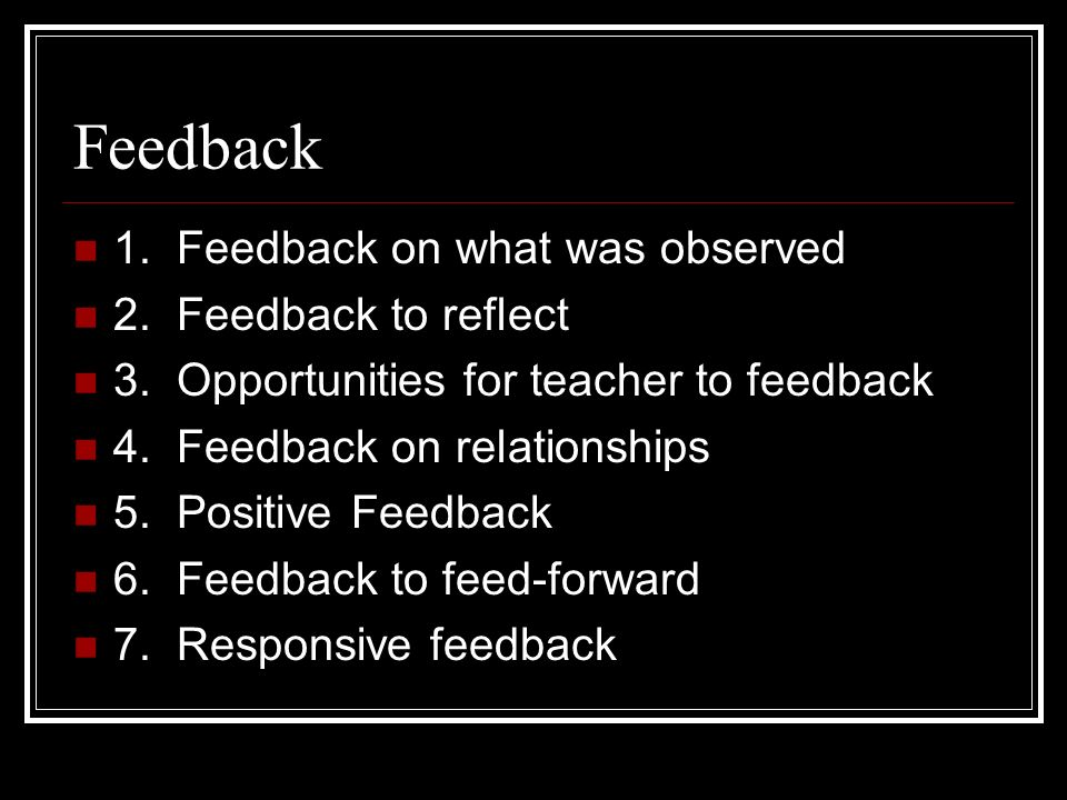 Feedback 1. Feedback on what was observed 2. Feedback to reflect 3. Opportunities for teacher to feedback 4. Feedback on relationships 5. Positive Fee