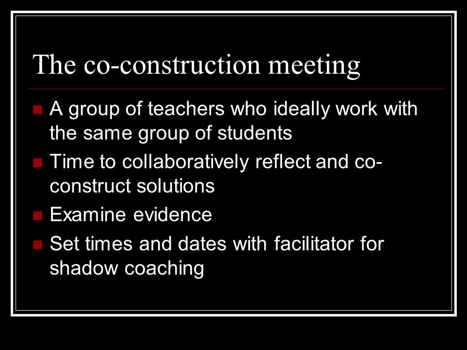 The co-construction meeting A group of teachers who ideally work with the same group of students Time to collaboratively reflect and co- construct sol
