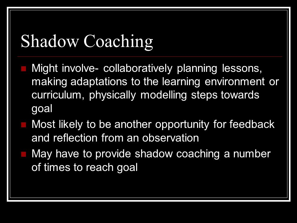 Shadow Coaching Might involve- collaboratively planning lessons, making adaptations to the learning environment or curriculum, physically modelling steps towards goal Most likely to be another opportunity for feedback and reflection from an observation May have to provide shadow coaching a number of times to reach goal
