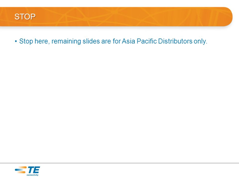 STOP Stop here, remaining slides are for Asia Pacific Distributors only.