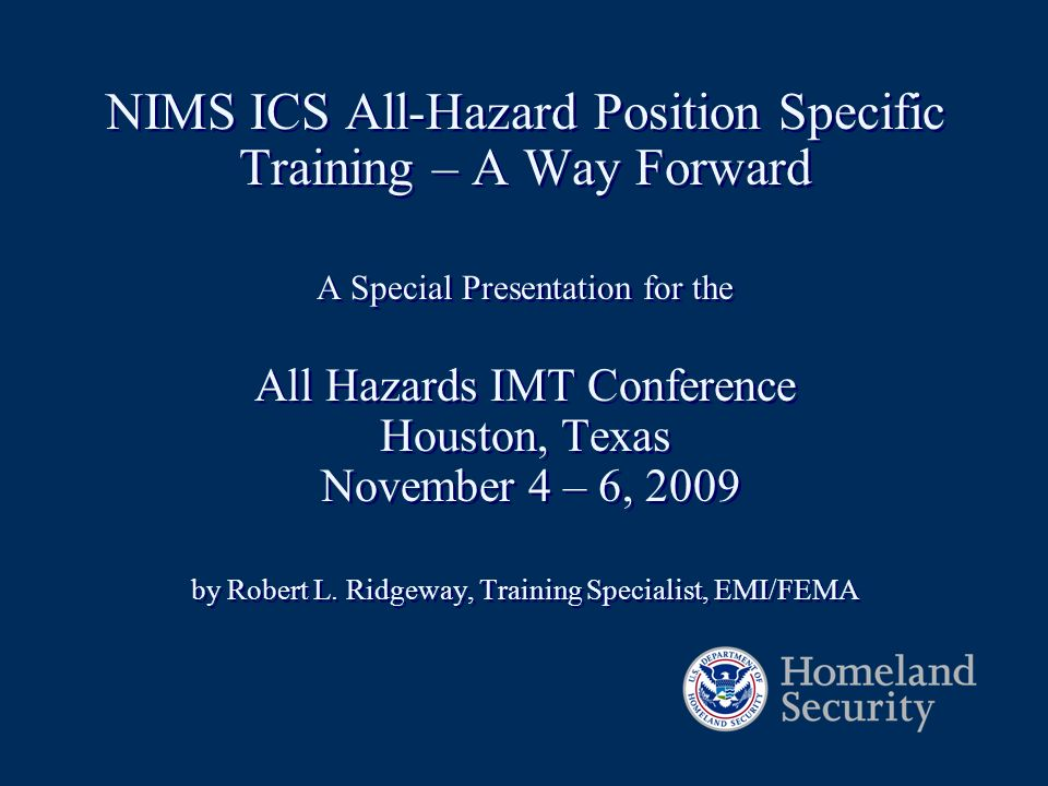 NIMS ICS All-Hazard Position Specific Training – A Way Forward A Special Presentation for the All Hazards IMT Conference Houston, Texas November 4 – 6