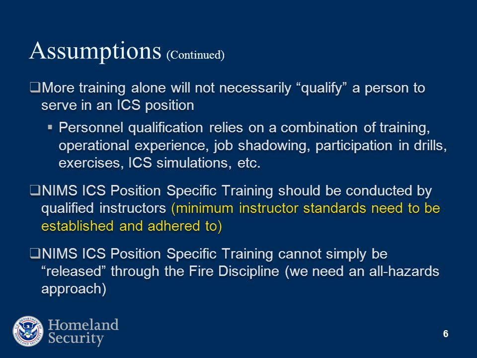 6 Assumptions (Continued) More training alone will not necessarily qualify a person to serve in an ICS position Personnel qualification relies on a co