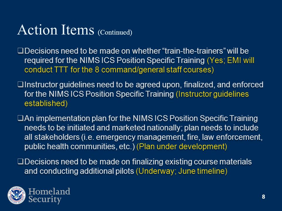 8 Action Items (Continued) Decisions need to be made on whether train-the-trainers will be required for the NIMS ICS Position Specific Training (Yes;