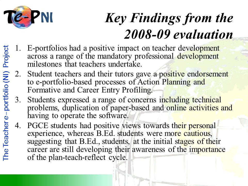 The Teacher e–portfolio (NI) Project Key Findings from the 2008-09 evaluation 1.E-portfolios had a positive impact on teacher development across a range of the mandatory professional development milestones that teachers undertake.