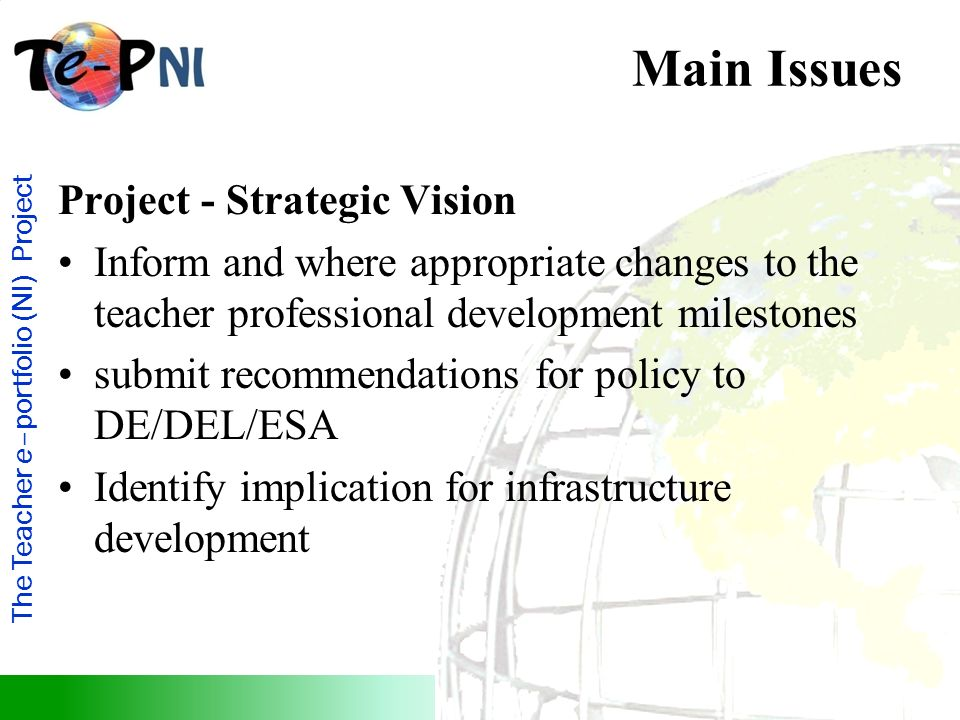 The Teacher e–portfolio (NI) Project Main Issues Project - Strategic Vision Inform and where appropriate changes to the teacher professional developme