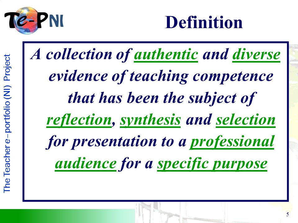 5 A collection of authentic and diverse evidence of teaching competence that has been the subject of reflection, synthesis and selection for presentation to a professional audience for a specific purpose Definition