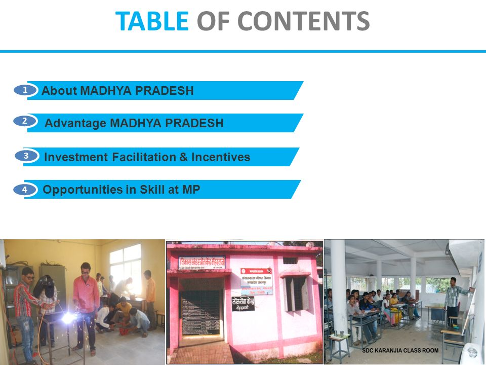 About MADHYA PRADESH 1 Advantage MADHYA PRADESH 2 Opportunities in Skill at MP 4 Investment Facilitation & Incentives 3 TABLE OF CONTENTS