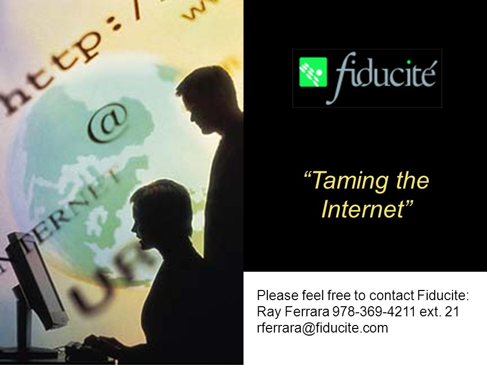 Slide 10 of 10 Taming the Internet Please feel free to contact Fiducite: Ray Ferrara 978-369-4211 ext.
