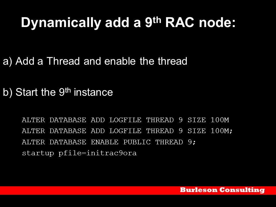 Dynamically add a 9 th RAC node: a) Add a Thread and enable the thread b) Start the 9 th instance ALTER DATABASE ADD LOGFILE THREAD 9 SIZE 100M ALTER