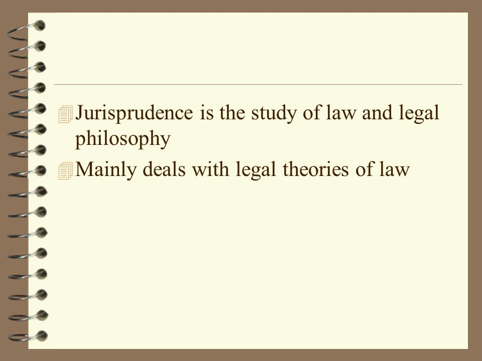 4 Jurisprudence is the study of law and legal philosophy 4 Mainly deals with legal theories of law