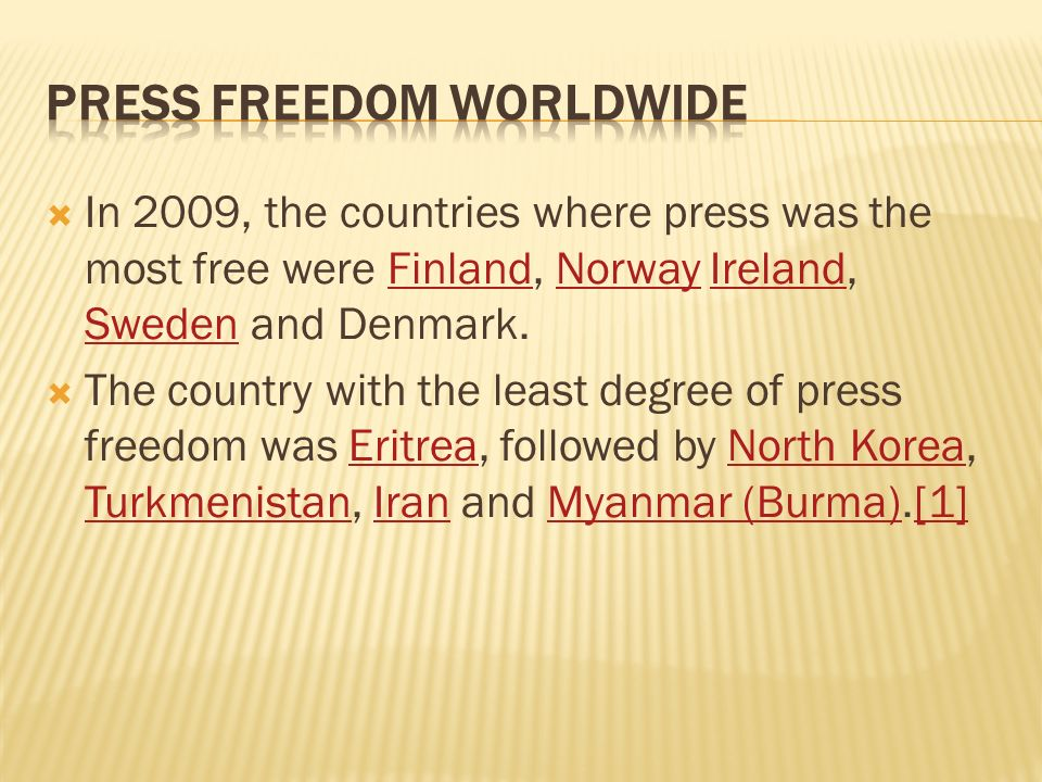 In 2009, the countries where press was the most free were Finland, Norway Ireland, Sweden and Denmark.FinlandNorwayIreland Sweden The country with the