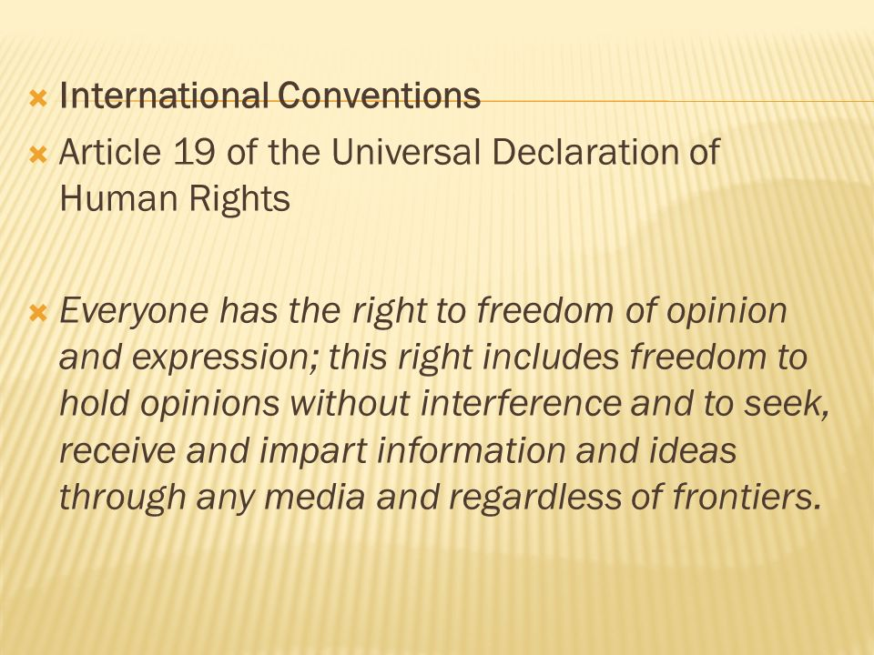 International Conventions Article 19 of the Universal Declaration of Human Rights Everyone has the right to freedom of opinion and expression; this ri