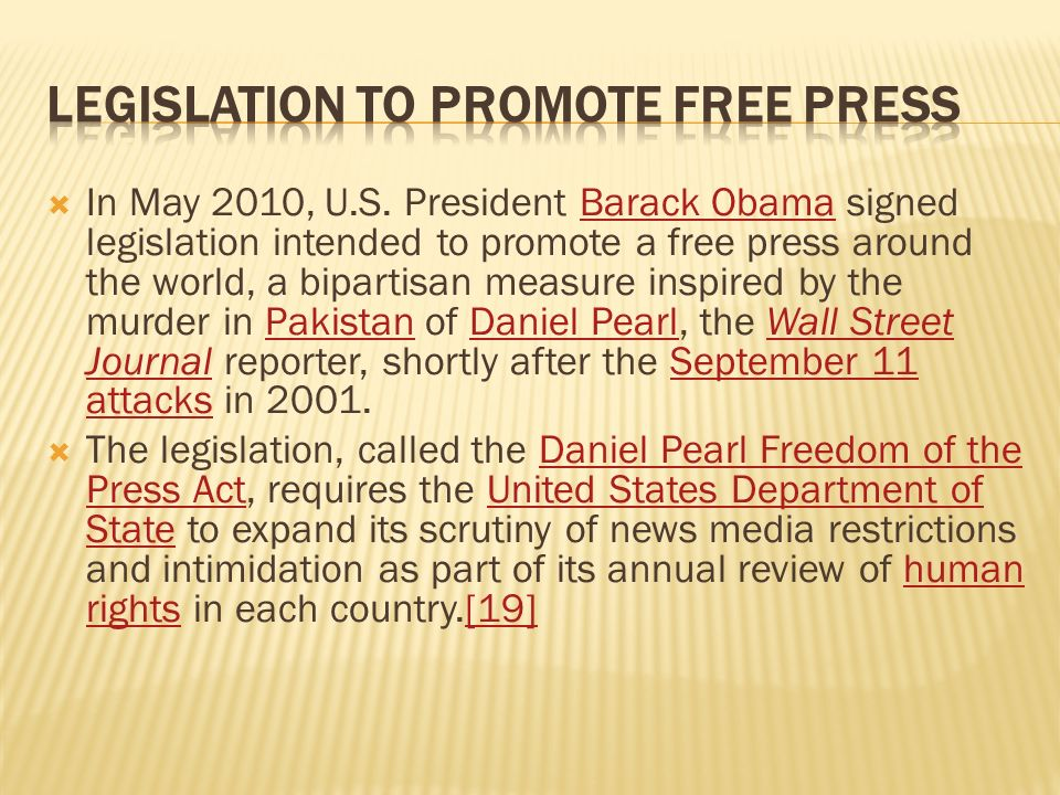 In May 2010, U.S. President Barack Obama signed legislation intended to promote a free press around the world, a bipartisan measure inspired by the mu