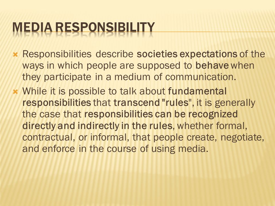 Responsibilities describe societies expectations of the ways in which people are supposed to behave when they participate in a medium of communication