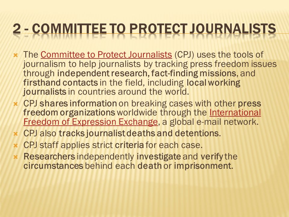 The Committee to Protect Journalists (CPJ) uses the tools of journalism to help journalists by tracking press freedom issues through independent resea