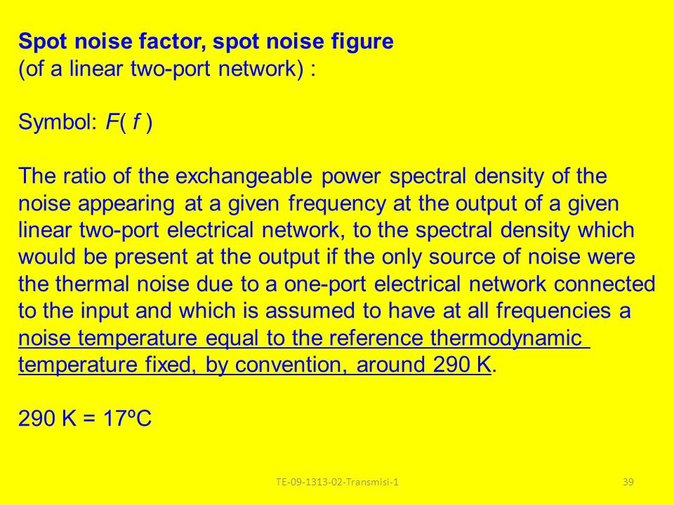 TE-09-1313-02-Transmisi-139 Spot noise factor, spot noise figure (of a linear two-port network) : Symbol: F( f ) The ratio of the exchangeable power s