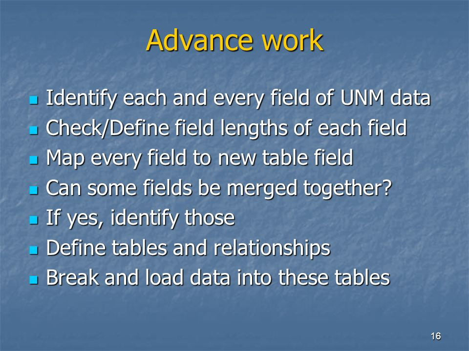 16 Advance work Identify each and every field of UNM data Identify each and every field of UNM data Check/Define field lengths of each field Check/Define field lengths of each field Map every field to new table field Map every field to new table field Can some fields be merged together.