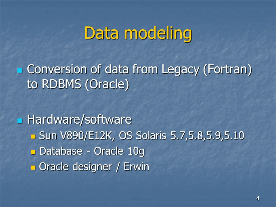 4 Data modeling Conversion of data from Legacy (Fortran) to RDBMS (Oracle) Conversion of data from Legacy (Fortran) to RDBMS (Oracle) Hardware/software Hardware/software Sun V890/E12K, OS Solaris 5.7,5.8,5.9,5.10 Sun V890/E12K, OS Solaris 5.7,5.8,5.9,5.10 Database - Oracle 10g Database - Oracle 10g Oracle designer / Erwin Oracle designer / Erwin