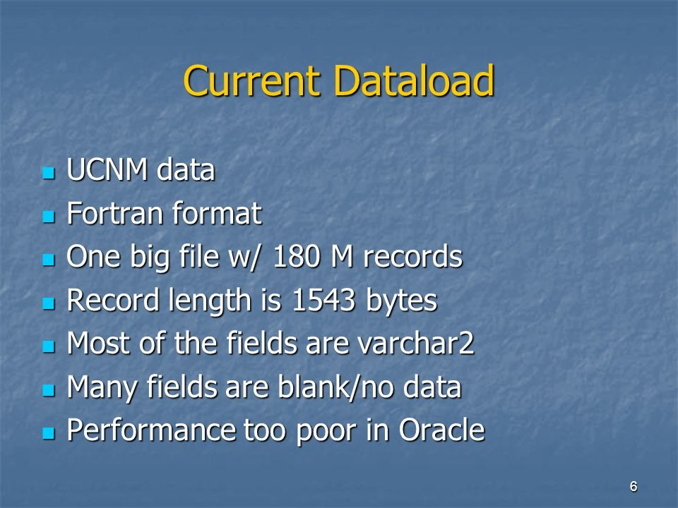 6 Current Dataload UCNM data UCNM data Fortran format Fortran format One big file w/ 180 M records One big file w/ 180 M records Record length is 1543 bytes Record length is 1543 bytes Most of the fields are varchar2 Most of the fields are varchar2 Many fields are blank/no data Many fields are blank/no data Performance too poor in Oracle Performance too poor in Oracle