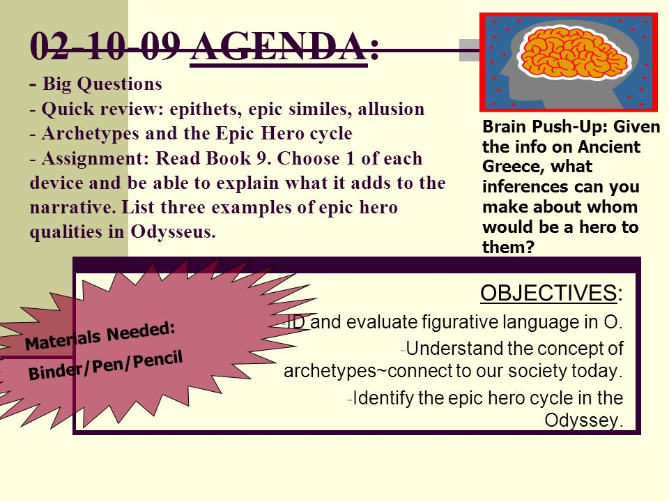 02-10-09 AGENDA: - Big Questions - Quick review: epithets, epic similes, allusion - Archetypes and the Epic Hero cycle - Assignment: Read Book 9. Choo