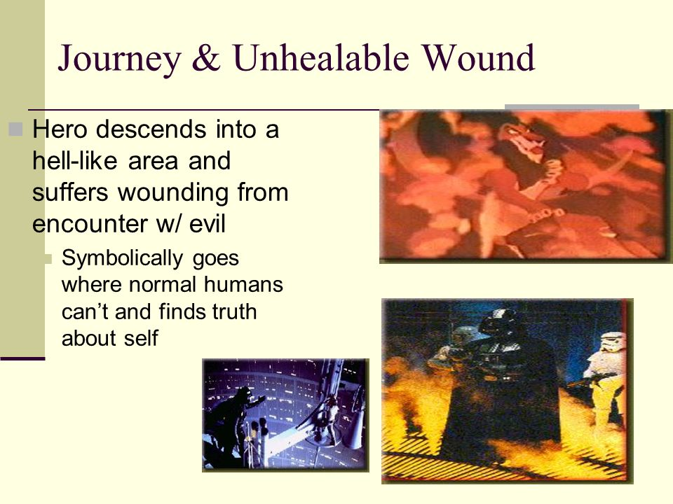 Journey & Unhealable Wound Hero descends into a hell-like area and suffers wounding from encounter w/ evil Symbolically goes where normal humans cant