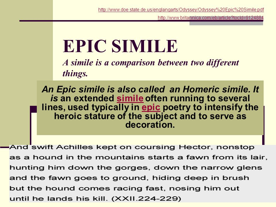 EPIC SIMILE A simile is a comparison between two different things. An Epic simile is also called an Homeric simile. It is an extended simile often run