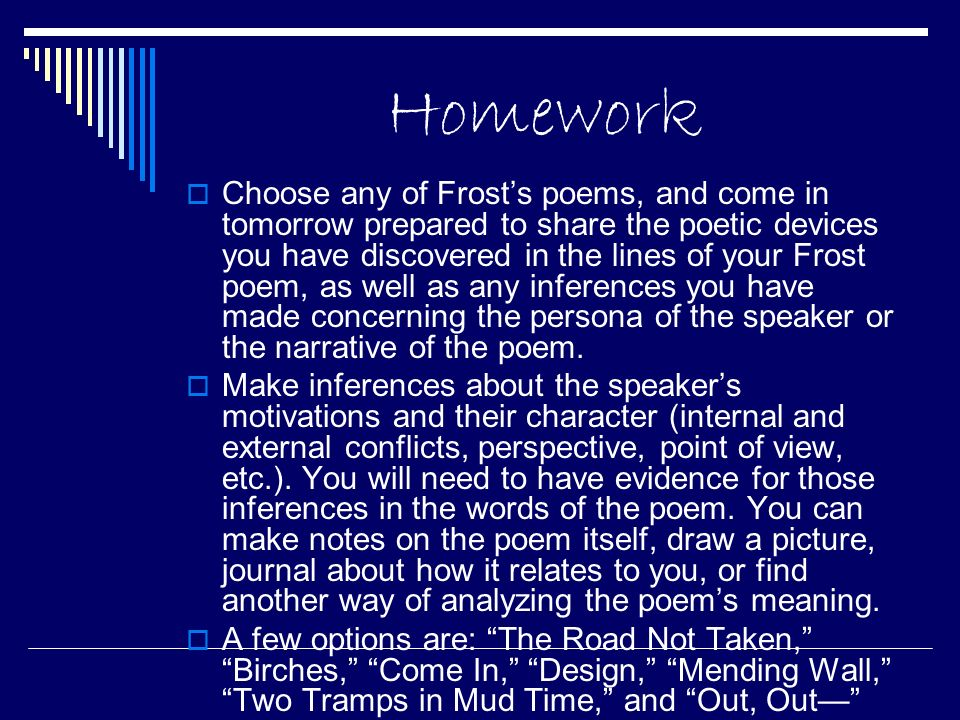 Homework Choose any of Frosts poems, and come in tomorrow prepared to share the poetic devices you have discovered in the lines of your Frost poem, as well as any inferences you have made concerning the persona of the speaker or the narrative of the poem.