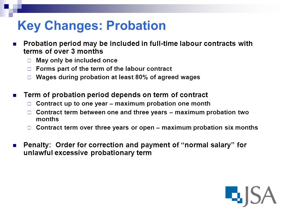 Key Changes: Probation Probation period may be included in full-time labour contracts with terms of over 3 months May only be included once Forms part of the term of the labour contract Wages during probation at least 80% of agreed wages Term of probation period depends on term of contract Contract up to one year – maximum probation one month Contract term between one and three years – maximum probation two months Contract term over three years or open – maximum probation six months Penalty: Order for correction and payment of normal salary for unlawful excessive probationary term