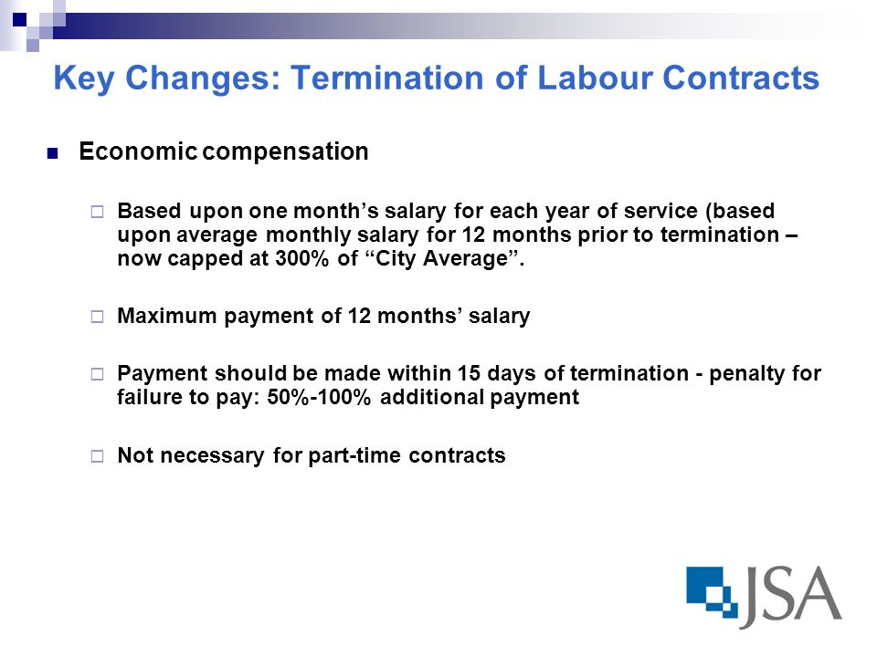 Key Changes: Termination of Labour Contracts Economic compensation Based upon one months salary for each year of service (based upon average monthly salary for 12 months prior to termination – now capped at 300% of City Average.