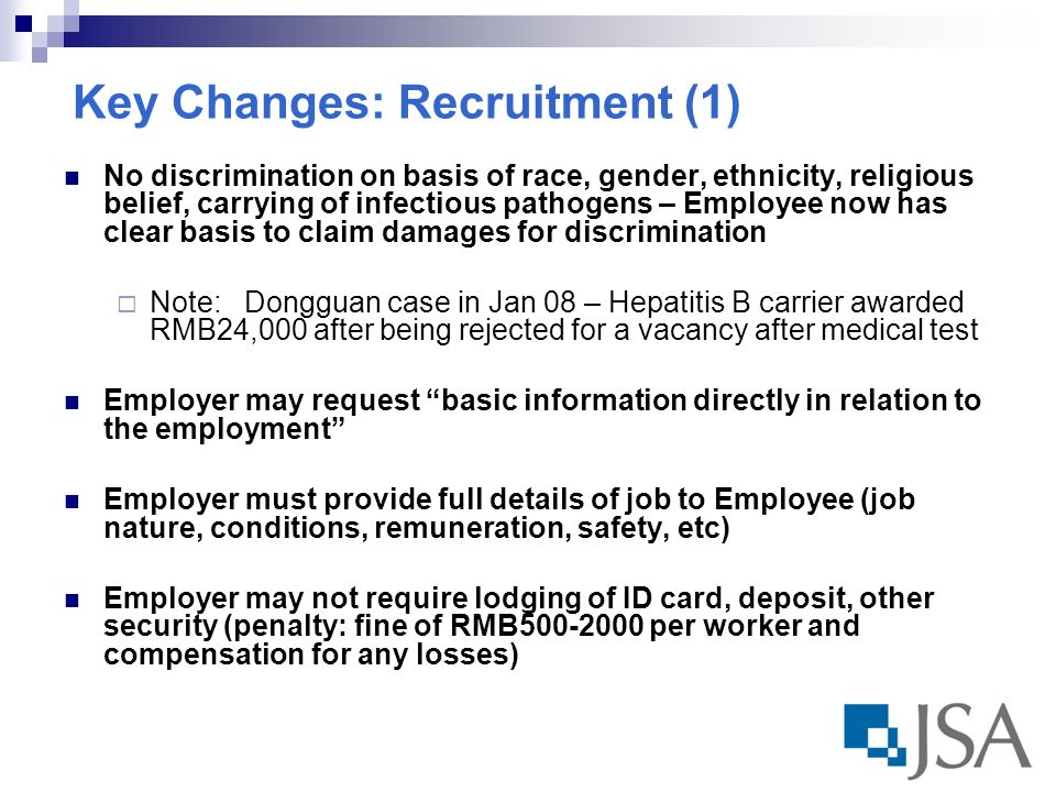 Key Changes: Recruitment (1) No discrimination on basis of race, gender, ethnicity, religious belief, carrying of infectious pathogens – Employee now has clear basis to claim damages for discrimination Note: Dongguan case in Jan 08 – Hepatitis B carrier awarded RMB24,000 after being rejected for a vacancy after medical test Employer may request basic information directly in relation to the employment Employer must provide full details of job to Employee (job nature, conditions, remuneration, safety, etc) Employer may not require lodging of ID card, deposit, other security (penalty: fine of RMB per worker and compensation for any losses)