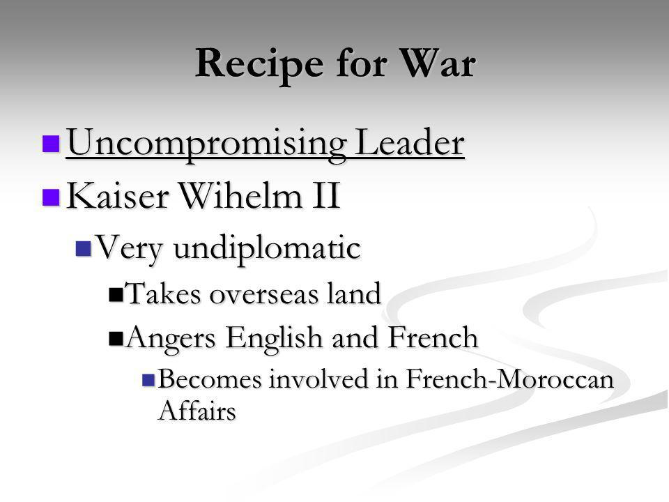 Recipe for War Uncompromising Leader Uncompromising Leader Kaiser Wihelm II Kaiser Wihelm II Very undiplomatic Very undiplomatic Takes overseas land T