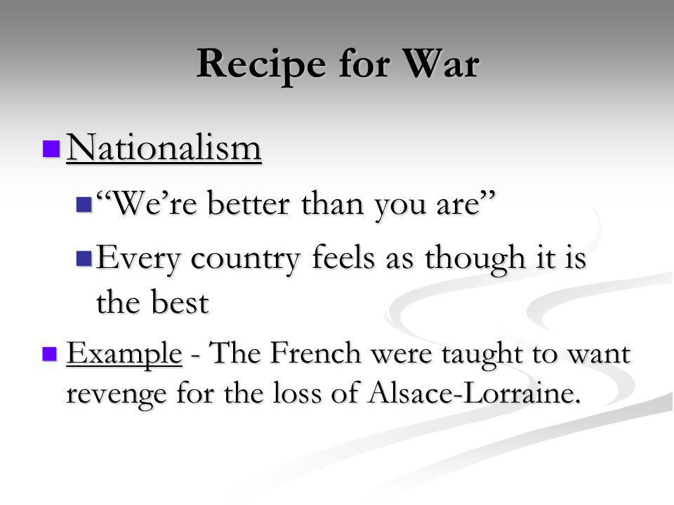 Recipe for War Nationalism Nationalism Were better than you are Were better than you are Every country feels as though it is the best Every country fe