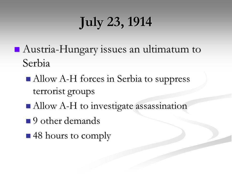 July 23, 1914 Austria-Hungary issues an ultimatum to Serbia Austria-Hungary issues an ultimatum to Serbia Allow A-H forces in Serbia to suppress terro