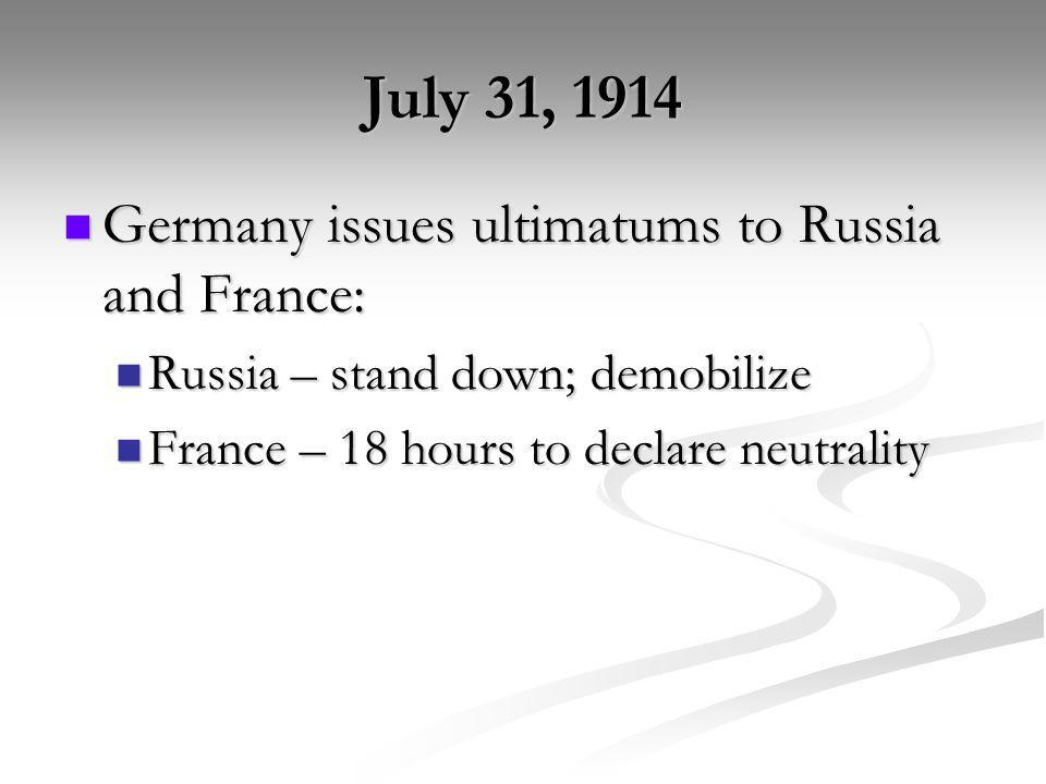 July 31, 1914 Germany issues ultimatums to Russia and France: Germany issues ultimatums to Russia and France: Russia – stand down; demobilize Russia –
