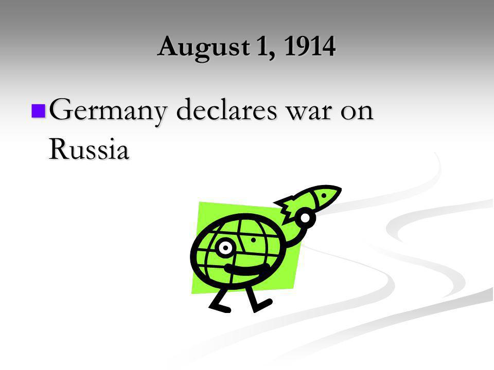 August 1, 1914 Germany declares war on Russia Germany declares war on Russia