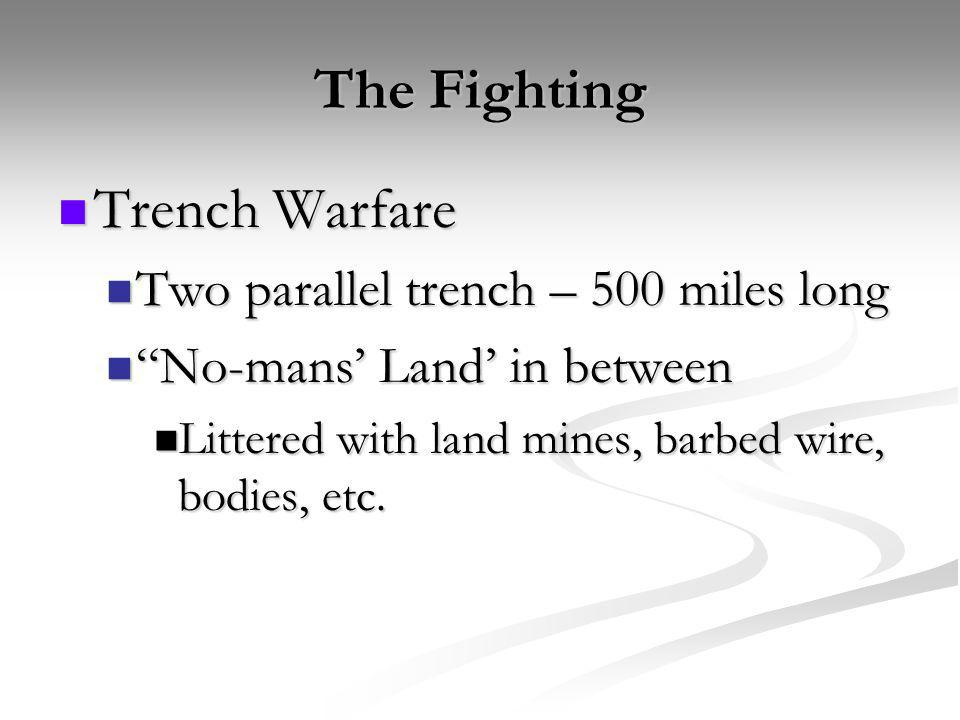 The Fighting Trench Warfare Trench Warfare Two parallel trench – 500 miles long Two parallel trench – 500 miles long No-mans Land in between No-mans L