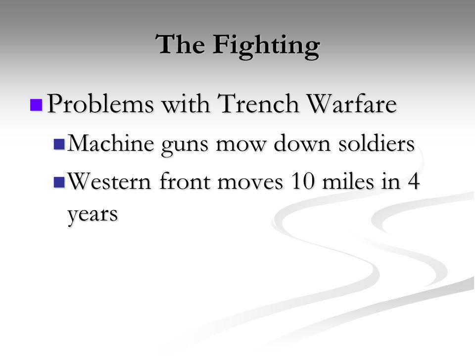 The Fighting Problems with Trench Warfare Problems with Trench Warfare Machine guns mow down soldiers Machine guns mow down soldiers Western front mov