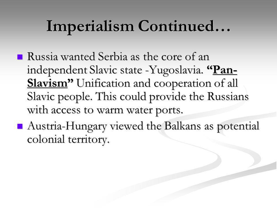 Imperialism Continued… Russia wanted Serbia as the core of an independent Slavic state -Yugoslavia. Pan- Slavism Unification and cooperation of all Sl