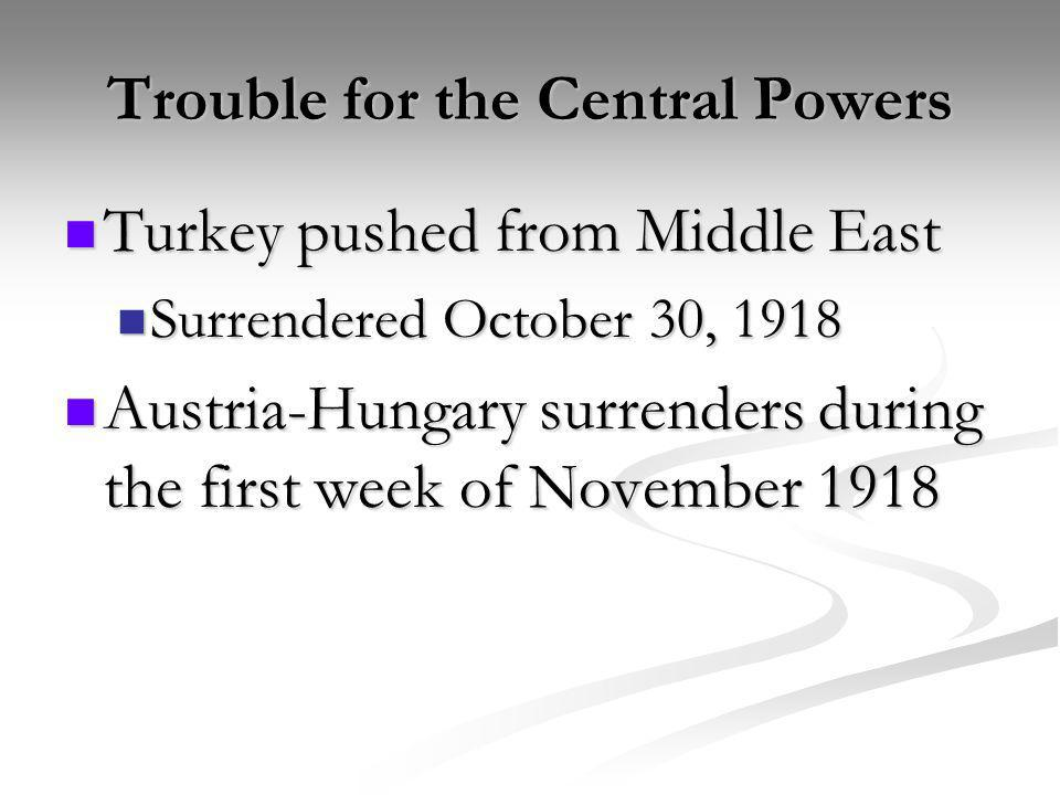 Trouble for the Central Powers Turkey pushed from Middle East Turkey pushed from Middle East Surrendered October 30, 1918 Surrendered October 30, 1918