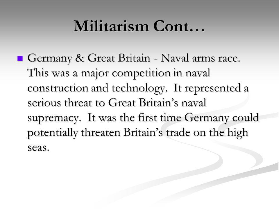 Militarism Cont… Germany & Great Britain - Naval arms race. This was a major competition in naval construction and technology. It represented a seriou