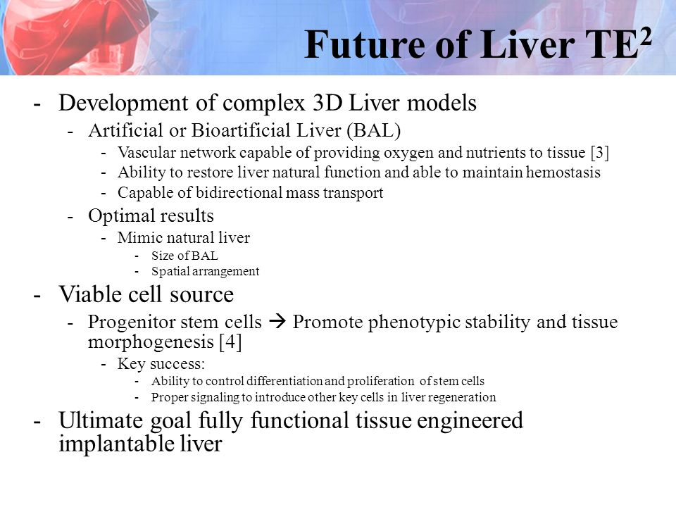 Future of Liver TE 2 -Development of complex 3D Liver models -Artificial or Bioartificial Liver (BAL) -Vascular network capable of providing oxygen and nutrients to tissue [3] -Ability to restore liver natural function and able to maintain hemostasis -Capable of bidirectional mass transport -Optimal results -Mimic natural liver -Size of BAL -Spatial arrangement -Viable cell source -Progenitor stem cells Promote phenotypic stability and tissue morphogenesis [4] -Key success: -Ability to control differentiation and proliferation of stem cells -Proper signaling to introduce other key cells in liver regeneration -Ultimate goal fully functional tissue engineered implantable liver