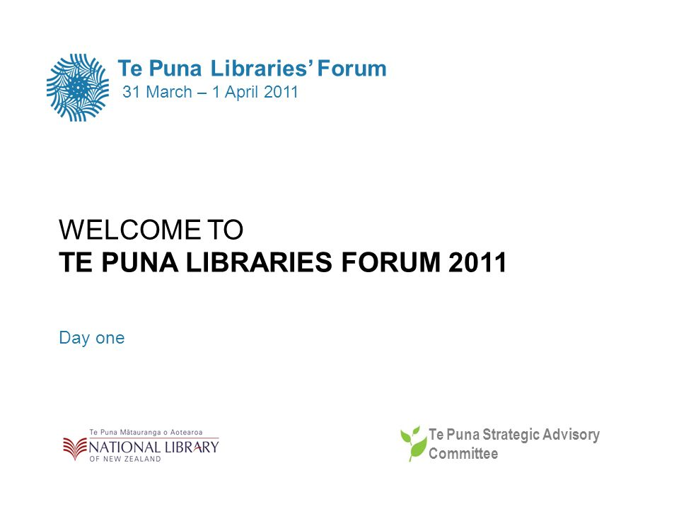 WELCOME TO TE PUNA LIBRARIES FORUM 2011 Day one Te Puna Libraries Forum 31 March – 1 April 2011 Te Puna Strategic Advisory Committee