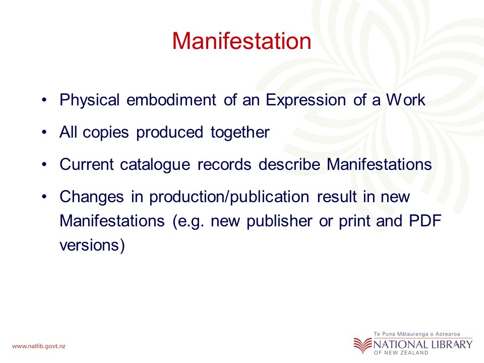 Manifestation Physical embodiment of an Expression of a Work All copies produced together Current catalogue records describe Manifestations Changes in production/publication result in new Manifestations (e.g.