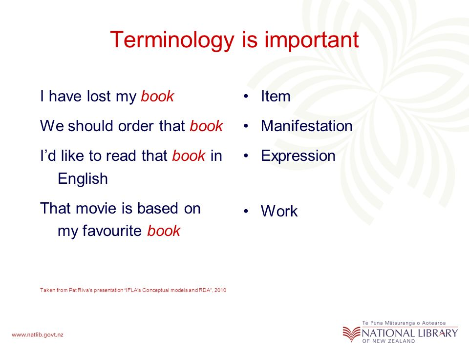 Terminology is important I have lost my book We should order that book Id like to read that book in English That movie is based on my favourite book Taken from Pat Rivas presentation IFLAs Conceptual models and RDA, 2010 Item Manifestation Expression Work