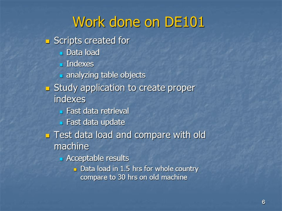 6 Work done on DE101 Scripts created for Scripts created for Data load Data load Indexes Indexes analyzing table objects analyzing table objects Study