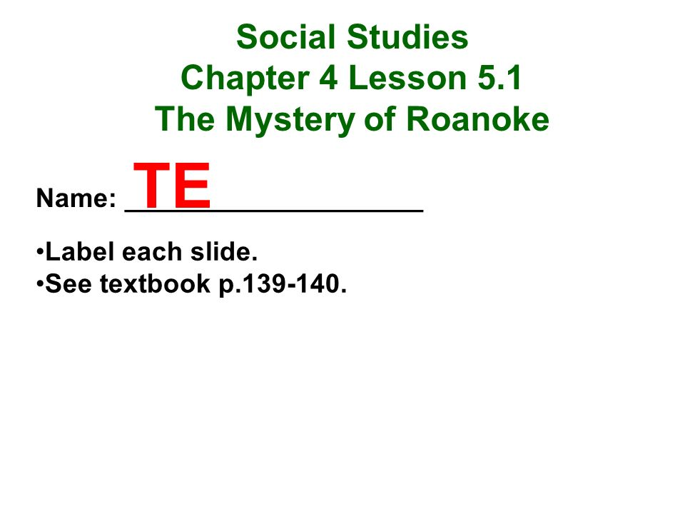 Social Studies Chapter 4 Lesson 5.1 The Mystery of Roanoke Name: ____________________ Label each slide. See textbook p.139-140. TE